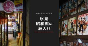 昭和時代へタイムスリップ!「氷見昭和館」へ潜入してみた!